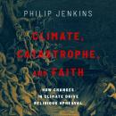 Climate, Catastrophe, and Faith: How Changes in Climate Drive Religious Upheaval Audiobook
