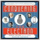 Conquering the Electron: The Geniuses, Visionaries, Egomaniacs, and Scoundrels Who Built Our Electro Audiobook