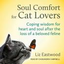 Soul Comfort for Cat Lovers: Coping Wisdom for Heart and Soul After the Loss of a Beloved Feline Audiobook