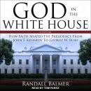 God in the White House: A History: How Faith Shaped the Presidency from John F. Kennedy to George W. Audiobook
