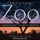 Our Gigantic Zoo: A German Quest to Save the Serengeti Audiobook