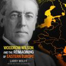 Woodrow Wilson and the Reimagining of Eastern Europe Audiobook