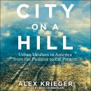 City on a Hill: Urban Idealism in America from the Puritans to the Present Audiobook