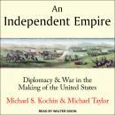 An Independent Empire: Diplomacy & War in the Making of the United States Audiobook