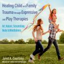 Healing Child and Family Trauma through Expressive and Play Therapies: Art, Nature, Storytelling, Bo Audiobook