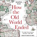 How the Old World Ended: The Anglo-Dutch-American Revolution 1500-1800 Audiobook
