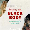 Fearing the Black Body: The Racial Origins of Fat Phobia Audiobook
