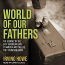 World of Our Fathers: The Journey of the East European Jews to America and the Life They Found and M Audiobook