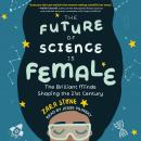 Future of Science is Female: The Brilliant Minds Shaping the 21st Century, Zara Stone