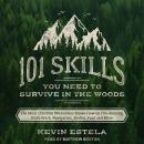 101 Skills You Need to Survive in the Woods: The Most Effective Wilderness Know-How on Fire-Making, Knife Work, Navigation, Shelter, Food and More, Kevin Estela