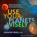 Use Your Planets Wisely: Master Your Ultimate Cosmic Potential with Psychological Astrology Audiobook