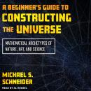 A Beginner's Guide to Constructing the Universe: Mathematical Archetypes of Nature, Art, and Science Audiobook