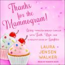 Thanks for the Mammogram!: Living through Breast Cancer with Faith, Hope, and a Healthy Dose of Laug Audiobook