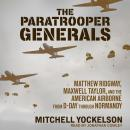 The Paratrooper Generals: Matthew Ridgway, Maxwell Taylor, and the American Airborne from D-Day thro Audiobook