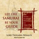 Let the Samurai Be Your Guide: The Seven Bushido Pathways to Personal Success Audiobook