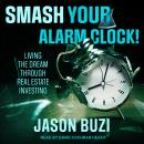 Smash Your Alarm Clock!: Living the Dream Through Real Estate Investing Audiobook