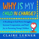 Why Is My Child in Charge?: A Roadmap to End Power Struggles, Increase Cooperation, and Find Joy in  Audiobook