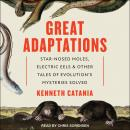 Great Adaptations: Star-Nosed Moles, Electric Eels, and Other Tales of Evolution's Mysteries Solved, Kenneth Catania