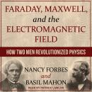 Faraday, Maxwell, and the Electromagnetic Field: How Two Men Revolutionized Physics Audiobook