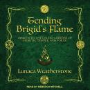 Tending Brigid's Flame: Awaken to the Celtic Goddess of Hearth, Temple, and Forge Audiobook