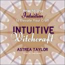 Intuitive Witchcraft: How to Use Intuition to Elevate Your Craft Audiobook