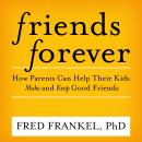 Friends Forever: How Parents Can Help Their Kids Make and Keep Good Friends Audiobook