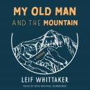 My Old Man and the Mountain: A Memoir, Leif Whittaker