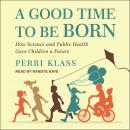 Good Time to Be Born: How Science and Public Health Gave Children a Future, Perri Klass