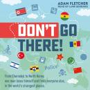 Don't Go There: From Chernobyl to North Korea - one man's quest to lose himself and find everyone el Audiobook