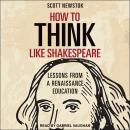 How to Think like Shakespeare: Lessons from a Renaissance Education, Scott Newstok