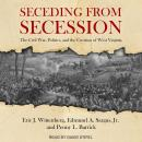 Seceding from Secession: The Civil War, Politics, and the Creation of West Virginia, Edmund A. Sargus Jr., Penny L. Barrick, Eric J. Wittenberg