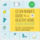 Clean Mama's Guide to a Healthy Home: The Simple, Room-by-Room Plan for a Natural Home, Becky Rapinchuk
