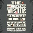 The Wrestlers' Wrestlers: The Masters of the Craft of Professional Wrestling Audiobook
