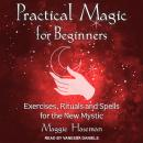 Practical Magic for Beginners: Exercises, Rituals, and Spells for the New Mystic Audiobook