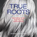 True Roots: What Quitting Hair Dye Taught Me about Health and Beauty Audiobook