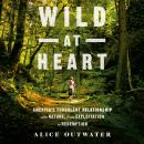 Wild at Heart: America's Turbulent Relationship with Nature, from Exploitation to Redemption Audiobook