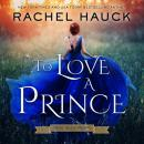 To Love A Prince: A Royal Romance, Rachel Hauck