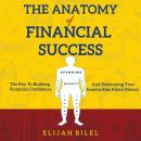 Anatomy Of Financial Success: The Key To Building Financial Confidence And Destroying Your Insecurities About Money, Elijah Bilel
