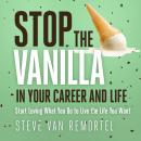 Stop the Vanilla in Your Career and Life: Start Loving What You Do to Live the Life You Want Audiobook