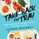 Take Back the Tray: Revolutionizing Food in Hospitals, Schools, and Other Institutions Audiobook