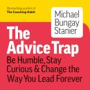 The Advice Trap: Be Humble, Stay Curious & Change the Way You Lead Forever Audiobook
