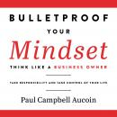 Bulletproof Your Mindset. Think Like a Business Owner.: Take Reponsibility and Take Control of Your  Audiobook