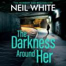 The Darkness Around Her: Assume Nothing, Believe No One, Challenge Everything Audiobook