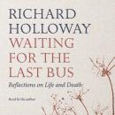 Waiting for the Last Bus: Reflections on Life and Death, Richard Holloway
