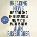 Breaking News: The Remaking of Journalism and Why It Matters Now Audiobook
