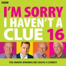 I'm Sorry I Haven't A Clue 16: The Award Winning BBC Radio 4 Comedy Audiobook