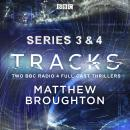 Tracks: Series 3 and 4: Two BBC Radio 4 full-cast thrillers, Timothy X Atack, Caroline Horton, Matt Hartley, Lucy Catherine, Matthew Broughton