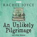 Unlikely Pilgrimage: The Radio Dramas of Rachel Joyce: A BBC Radio Collection of Fifteen Full-Cast dramatisations and readings, Rachel Joyce