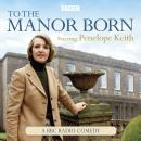 To The Manor Born: The BBC Radio Comedy Starring Penelope Keith Audiobook