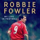 A Robbie Fowler: My Life In Football: Goals, Glory & The Lessons I've Learnt Audiobook